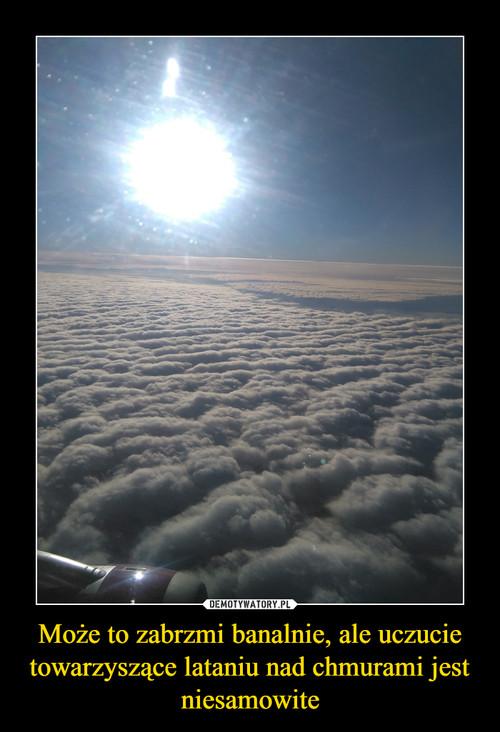 Może to zabrzmi banalnie, ale uczucie towarzyszące lataniu nad chmurami jest niesamowite