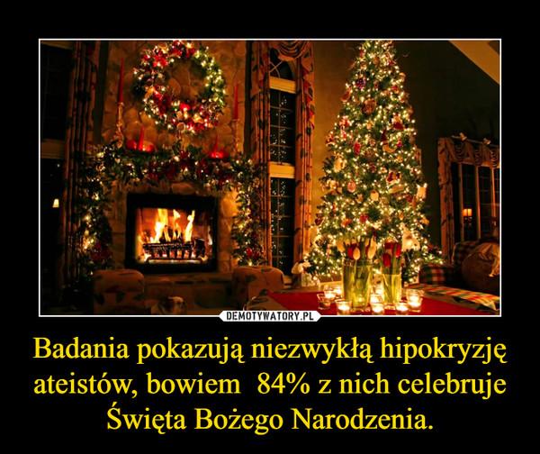 Badania pokazują niezwykłą hipokryzję ateistów, bowiem  84% z nich celebruje Święta Bożego Narodzenia. –