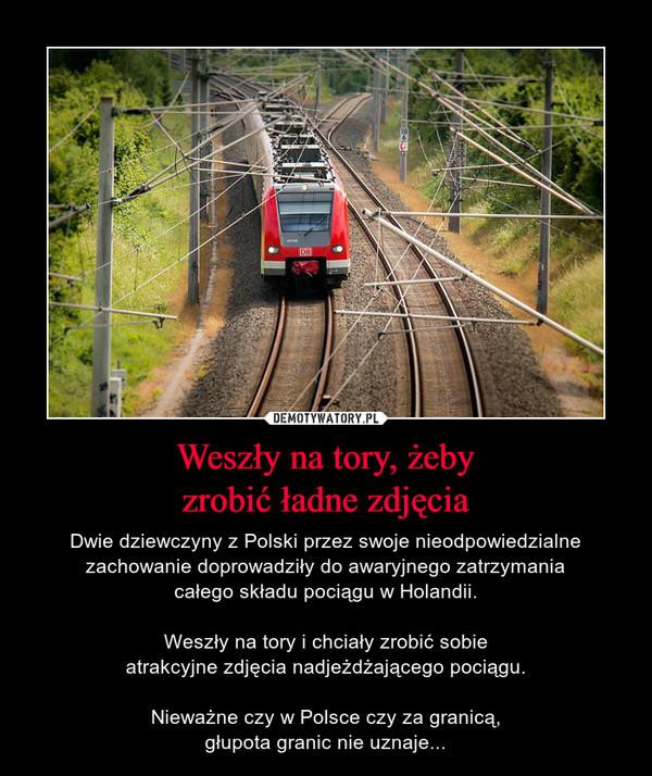 Weszły na tory, żebyzrobić ładne zdjęcia – Dwie dziewczyny z Polski przez swoje nieodpowiedzialne zachowanie doprowadziły do awaryjnego zatrzymaniacałego składu pociągu w Holandii.Weszły na tory i chciały zrobić sobieatrakcyjne zdjęcia nadjeżdżającego pociągu.Nieważne czy w Polsce czy za granicą,głupota granic nie uznaje...