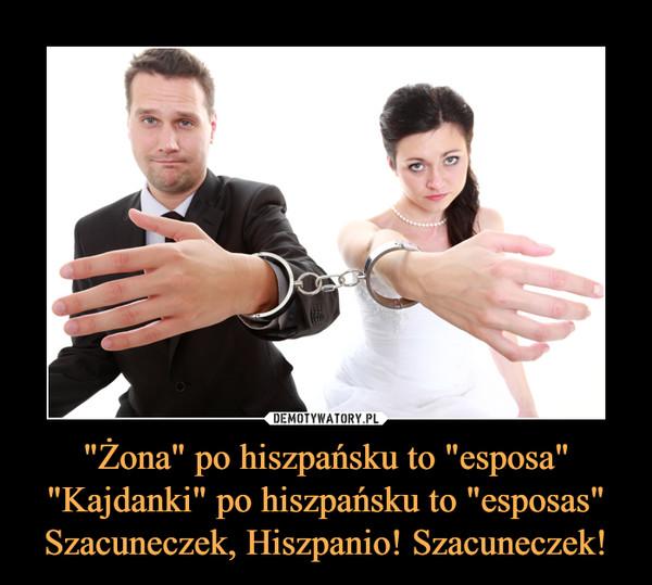 """""""Żona"""" po hiszpańsku to """"esposa""""""""Kajdanki"""" po hiszpańsku to """"esposas""""Szacuneczek, Hiszpanio! Szacuneczek! –"""
