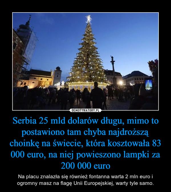 Serbia 25 mld dolarów długu, mimo to postawiono tam chyba najdroższą choinkę na świecie, która kosztowała 83 000 euro, na niej powieszono lampki za 200 000 euro – Na placu znalazła się również fontanna warta 2 mln euro i ogromny masz na flagę Unii Europejskiej, warty tyle samo.