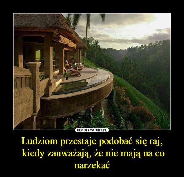Ludziom przestaje podobać się raj, kiedy zauważają, że nie mają na co narzekać –