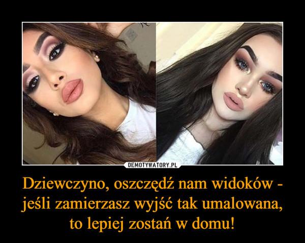 Dziewczyno, oszczędź nam widoków - jeśli zamierzasz wyjść tak umalowana, to lepiej zostań w domu! –