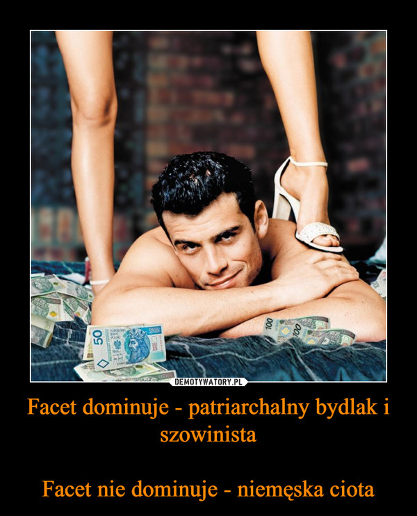 Facet dominuje - patriarchalny bydlak i szowinistaFacet nie dominuje - niemęska ciota –
