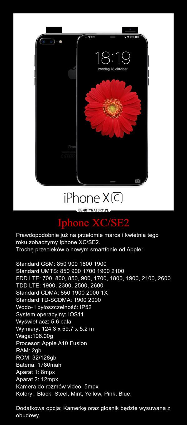Iphone XC/SE2 – Prawdopodobnie już na przełomie marca i kwietnia tego roku zobaczymy Iphone XC/SE2. Trochę przecieków o nowym smartfonie od Apple:Standard GSM: 850 900 1800 1900Standard UMTS: 850 900 1700 1900 2100FDD LTE: 700, 800, 850, 900, 1700, 1800, 1900, 2100, 2600TDD LTE: 1900, 2300, 2500, 2600Standard CDMA: 850 1900 2000 1XStandard TD-SCDMA: 1900 2000Wodo- i pyłoszczelność: IP52System operacyjny: IOS11Wyświetlacz: 5.6 calaWymiary: 124.3 x 59.7 x 5.2 mWaga:106.00gProcesor: Apple A10 Fusion RAM: 2gbROM: 32/128gbBateria: 1780mahAparat 1: 8mpxAparat 2: 12mpxKamera do rozmów video: 5mpxKolory:  Black, Steel, Mint, Yellow, Pink, Blue,Dodatkowa opcja: Kamerkę oraz głośnik będzie wysuwana z obudowy.