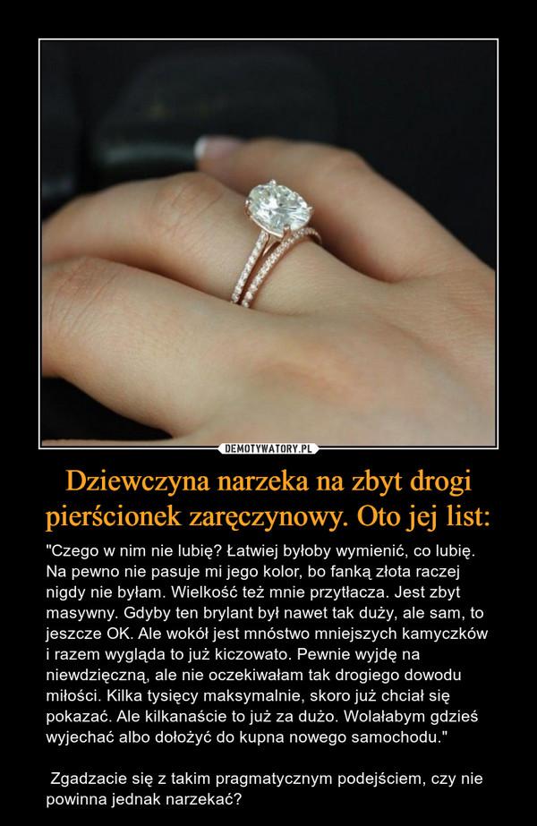 """Dziewczyna narzeka na zbyt drogi pierścionek zaręczynowy. Oto jej list: – """"Czego w nim nie lubię? Łatwiej byłoby wymienić, co lubię. Na pewno nie pasuje mi jego kolor, bo fanką złota raczej nigdy nie byłam. Wielkość też mnie przytłacza. Jest zbyt masywny. Gdyby ten brylant był nawet tak duży, ale sam, to jeszcze OK. Ale wokół jest mnóstwo mniejszych kamyczków i razem wygląda to już kiczowato. Pewnie wyjdę na niewdzięczną, ale nie oczekiwałam tak drogiego dowodu miłości. Kilka tysięcy maksymalnie, skoro już chciał się pokazać. Ale kilkanaście to już za dużo. Wolałabym gdzieś wyjechać albo dołożyć do kupna nowego samochodu."""" Zgadzacie się z takim pragmatycznym podejściem, czy nie powinna jednak narzekać?"""