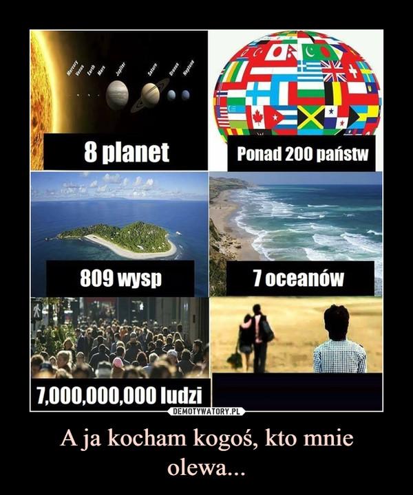 A ja kocham kogoś, kto mnie olewa... –  8 planet Ponad 200 państw809 wysp7 oceanów 7,000,000,000 ludzi