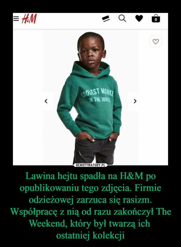 Lawina hejtu spadła na H&M po opublikowaniu tego zdjęcia. Firmie odzieżowej zarzuca się rasizm. Współpracę z nią od razu zakończył The Weekend, który był twarzą ich ostatniej kolekcji –