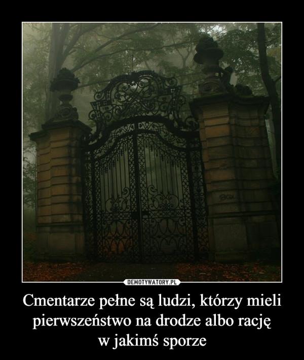 Cmentarze pełne są ludzi, którzy mieli pierwszeństwo na drodze albo racjęw jakimś sporze –
