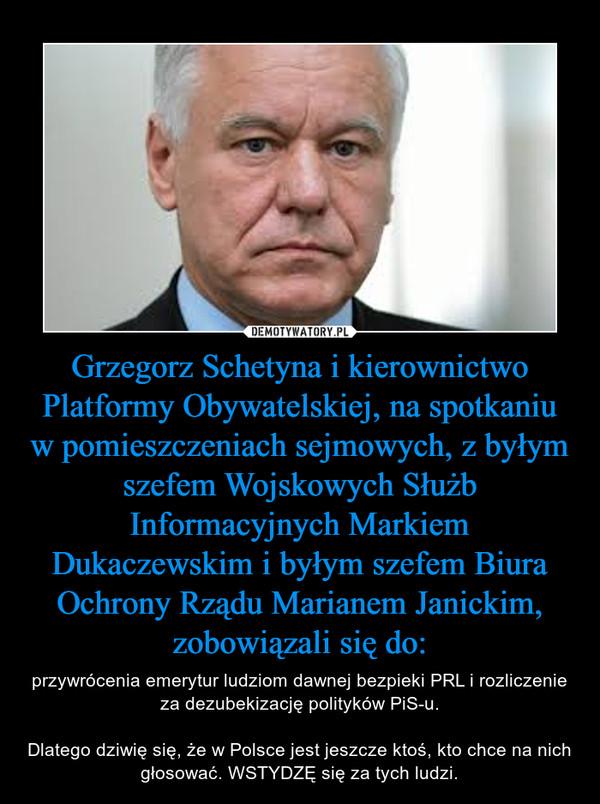 Grzegorz Schetyna i kierownictwo Platformy Obywatelskiej, na spotkaniu w pomieszczeniach sejmowych, z byłym szefem Wojskowych Służb Informacyjnych Markiem Dukaczewskim i byłym szefem Biura Ochrony Rządu Marianem Janickim, zobowiązali się do: – przywrócenia emerytur ludziom dawnej bezpieki PRL i rozliczenie za dezubekizację polityków PiS-u.Dlatego dziwię się, że w Polsce jest jeszcze ktoś, kto chce na nich głosować. WSTYDZĘ się za tych ludzi.