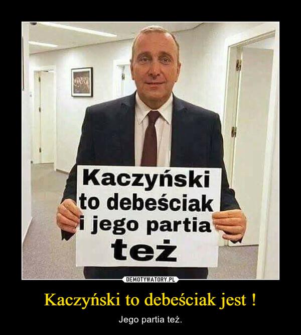 Kaczyński to debeściak jest ! – Jego partia też.