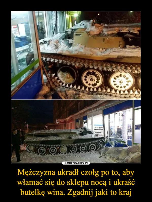 Mężczyzna ukradł czołg po to, aby włamać się do sklepu nocą i ukraść butelkę wina. Zgadnij jaki to kraj –