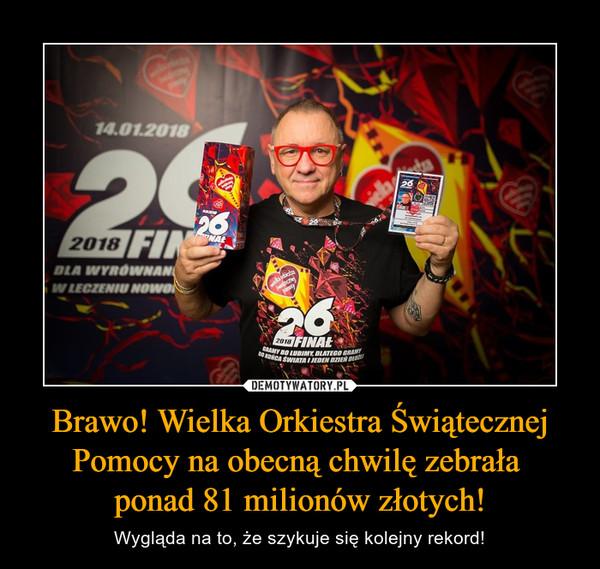Brawo! Wielka Orkiestra Świątecznej Pomocy na obecną chwilę zebrała ponad 81 milionów złotych! – Wygląda na to, że szykuje się kolejny rekord!