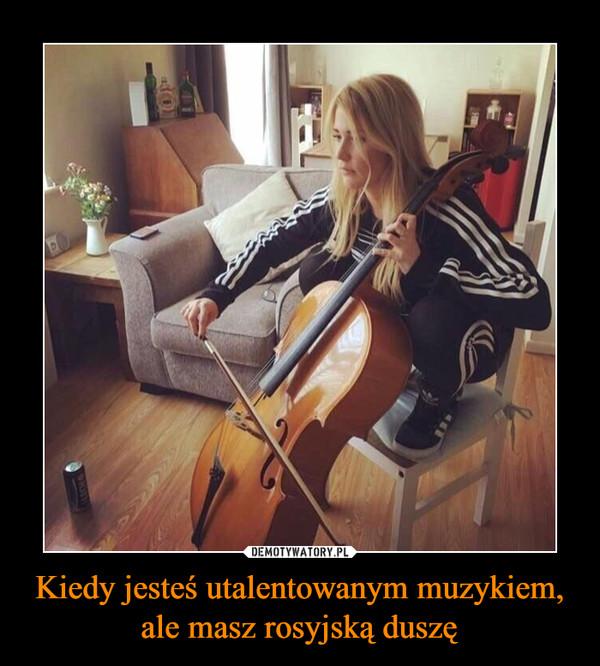 Kiedy jesteś utalentowanym muzykiem, ale masz rosyjską duszę –