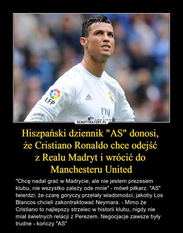 """Hiszpański dziennik """"AS"""" donosi, że Cristiano Ronaldo chce odejść z Realu Madryt i wrócić do Manchesteru United – """"Chcę nadal grać w Madrycie, ale nie jestem prezesem klubu, nie wszystko zależy ode mnie"""" - mówił piłkarz. """"AS"""" twierdzi, że czarę goryczy przelały wiadomości, jakoby Los Blancos chcieli zakontraktować Neymara. - Mimo że Cristiano to najlepszy strzelec w historii klubu, nigdy nie miał świetnych relacji z Perezem. Negocjacje zawsze były trudne - kończy """"AS"""""""