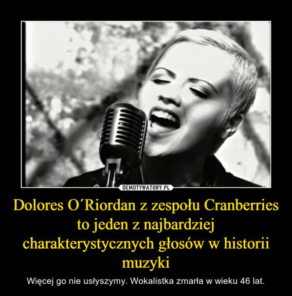 Dolores O´Riordan z zespołu Cranberries to jeden z najbardziej charakterystycznych głosów w historii muzyki – Więcej go nie usłyszymy. Wokalistka zmarła w wieku 46 lat.