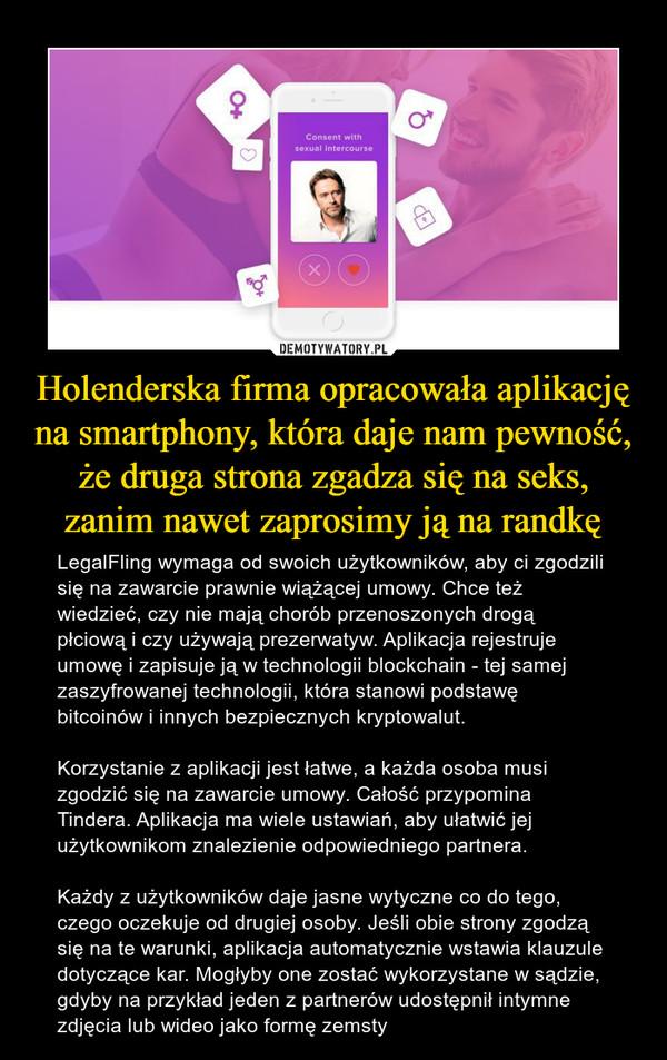 Holenderska firma opracowała aplikację na smartphony, która daje nam pewność, że druga strona zgadza się na seks, zanim nawet zaprosimy ją na randkę – LegalFling wymaga od swoich użytkowników, aby ci zgodzili się na zawarcie prawnie wiążącej umowy. Chce też wiedzieć, czy nie mają chorób przenoszonych drogą płciową i czy używają prezerwatyw. Aplikacja rejestruje umowę i zapisuje ją w technologii blockchain - tej samej zaszyfrowanej technologii, która stanowi podstawę bitcoinów i innych bezpiecznych kryptowalut.Korzystanie z aplikacji jest łatwe, a każda osoba musi zgodzić się na zawarcie umowy. Całość przypomina Tindera. Aplikacja ma wiele ustawiań, aby ułatwić jej użytkownikom znalezienie odpowiedniego partnera. Każdy z użytkowników daje jasne wytyczne co do tego, czego oczekuje od drugiej osoby. Jeśli obie strony zgodzą się na te warunki, aplikacja automatycznie wstawia klauzule dotyczące kar. Mogłyby one zostać wykorzystane w sądzie, gdyby na przykład jeden z partnerów udostępnił intymne zdjęcia lub wideo jako formę zemsty
