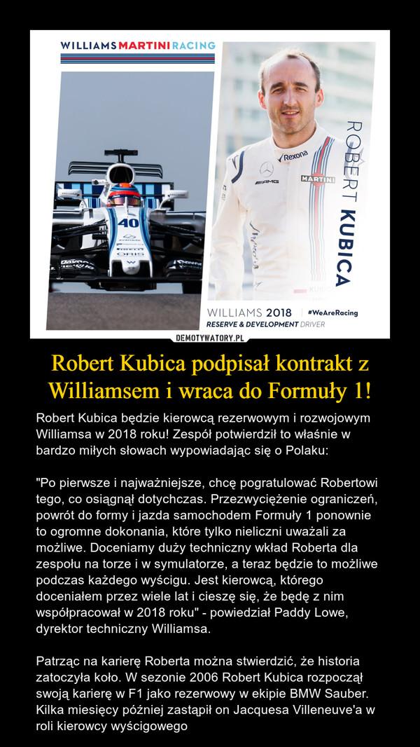"""Robert Kubica podpisał kontrakt z Williamsem i wraca do Formuły 1! – Robert Kubica będzie kierowcą rezerwowym i rozwojowym Williamsa w 2018 roku! Zespół potwierdził to właśnie w bardzo miłych słowach wypowiadając się o Polaku: """"Po pierwsze i najważniejsze, chcę pogratulować Robertowi tego, co osiągnął dotychczas. Przezwyciężenie ograniczeń, powrót do formy i jazda samochodem Formuły 1 ponownie to ogromne dokonania, które tylko nieliczni uważali za możliwe. Doceniamy duży techniczny wkład Roberta dla zespołu na torze i w symulatorze, a teraz będzie to możliwe podczas każdego wyścigu. Jest kierowcą, którego doceniałem przez wiele lat i cieszę się, że będę z nim współpracował w 2018 roku"""" - powiedział Paddy Lowe, dyrektor techniczny Williamsa.Patrząc na karierę Roberta można stwierdzić, że historia zatoczyła koło. W sezonie 2006 Robert Kubica rozpoczął swoją karierę w F1 jako rezerwowy w ekipie BMW Sauber. Kilka miesięcy później zastąpił on Jacquesa Villeneuve'a w roli kierowcy wyścigowego"""