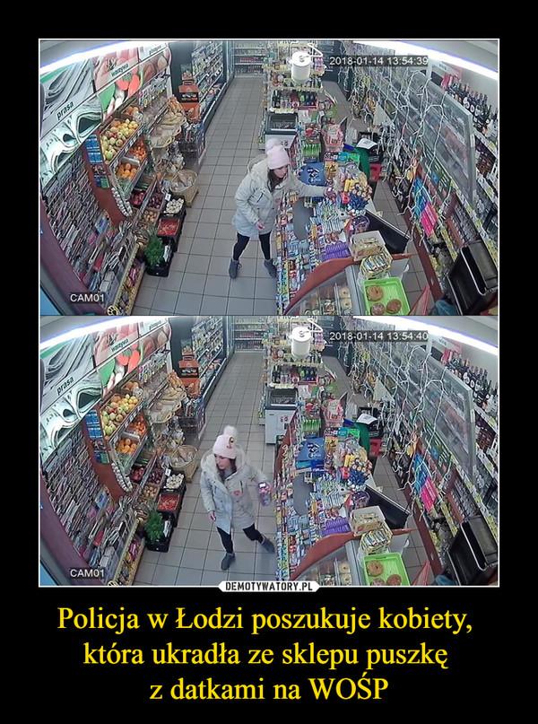 Policja w Łodzi poszukuje kobiety, która ukradła ze sklepu puszkę z datkami na WOŚP –