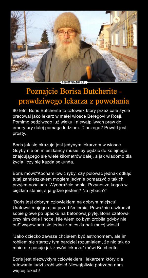 """Poznajcie Borisa Butcherite - prawdziwego lekarza z powołania – 80-letni Boris Butcherite to człowiek który przez całe życie pracował jako lekarz w małej wiosce Beregovi w Rosji. Pomimo sędziwego już wieku i niewątpliwych praw do emerytury dalej pomaga ludziom. Dlaczego? Powód jest prosty.Boris jak się okazuje jest jedynym lekarzem w wiosce. Gdyby nie on mieszkańcy musieliby pędzić do kolejnego znajdującego się wiele kilometrów dalej, a jak wiadomo dla życia liczy się każda sekunda.Boris mówi:""""Kocham łowić ryby, czy polować jednak odkąd tutaj zamieszkałem mogłem jedynie pomarzyć o takich przyjemnościach. Wyobraźcie sobie. Przynoszą kogoś w ciężkim stanie, a ja gdzie jestem? Na rybach?""""""""Boris jest dobrym człowiekiem na dobrym miejscu! Uratował mojego ojca przed śmiercią. Poważnie uszkodził sobie głowe po upadku na betonową płytę. Boris czatował przy nim dnie i noce. Nie wiem co bym zrobiła gdyby nie on!"""" wypowiada się jedna z mieszkanek małej wioski.""""Jako dziecko zawsze chciałem być astronomem, ale im robiłem się starszy tym bardziej rozumiałem, że nic tak do mnie nie pasuje jak zawód lekarza"""" mówi Butcherite.Boris jest niezwykłym człowiekiem i lekarzem który dla ratowania ludzi zrobi wiele! Niewątpliwie potrzeba nam więcej takich!"""