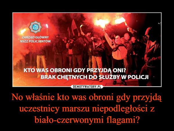 No właśnie kto was obroni gdy przyjdą uczestnicy marszu niepodległości z biało-czerwonymi flagami? –