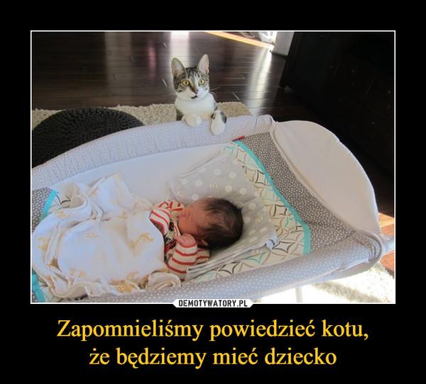 Zapomnieliśmy powiedzieć kotu,że będziemy mieć dziecko –