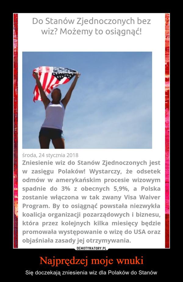Najprędzej moje wnuki – Się doczekają zniesienia wiz dla Polaków do Stanów