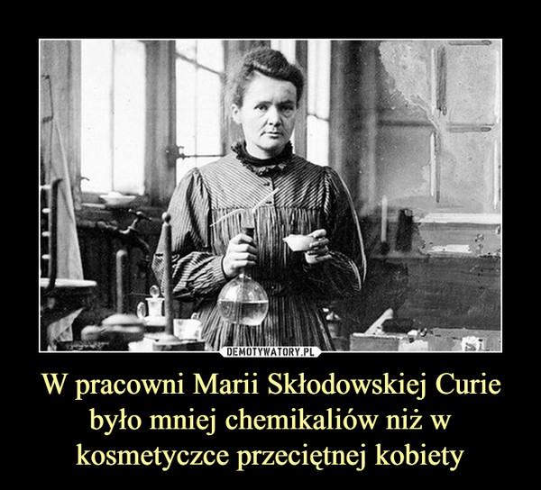 W pracowni Marii Skłodowskiej Curie było mniej chemikaliów niż w kosmetyczce przeciętnej kobiety –