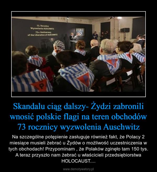 Skandalu ciąg dalszy- Żydzi zabronili wnosić polskie flagi na teren obchodów 73 rocznicy wyzwolenia Auschwitz – Na szczególne potępienie zasługuje również fakt, że Polacy 2 miesiące musieli żebrać u Żydów o możliwość uczestniczenia w tych obchodach! Przypominam , że Polaków zginęło tam 150 tys. A teraz przyszło nam żebrać u właścicieli przedsiębiorstwa HOLOCAUST....