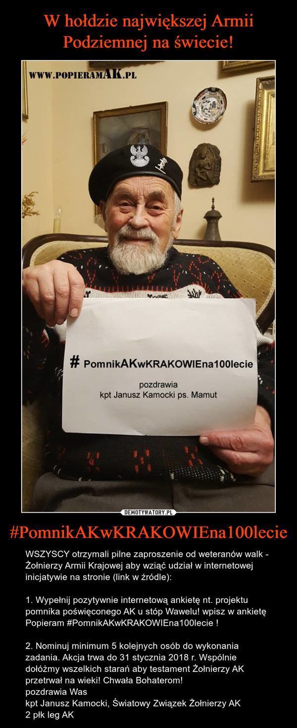 #PomnikAKwKRAKOWIEna100lecie – WSZYSCY otrzymali pilne zaproszenie od weteranów walk - Żołnierzy Armii Krajowej aby wziąć udział w internetowej inicjatywie na stronie (link w źródle): 1. Wypełnij pozytywnie internetową ankietę nt. projektu pomnika poświęconego AK u stóp Wawelu! wpisz w ankietę Popieram #PomnikAKwKRAKOWIEna100lecie ! 2. Nominuj minimum 5 kolejnych osób do wykonania zadania. Akcja trwa do 31 stycznia 2018 r. Wspólnie dołóżmy wszelkich starań aby testament Żołnierzy AK przetrwał na wieki! Chwała Bohaterom!pozdrawia Was kpt Janusz Kamocki, Światowy Związek Żołnierzy AK2 płk leg AK pomnikakwkrakowiena100lecie pozdrawia kpt, Janusz Kamock ps. Mamut