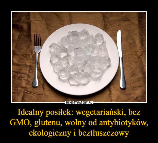 Idealny posiłek: wegetariański, bez GMO, glutenu, wolny od antybiotyków, ekologiczny i beztłuszczowy –