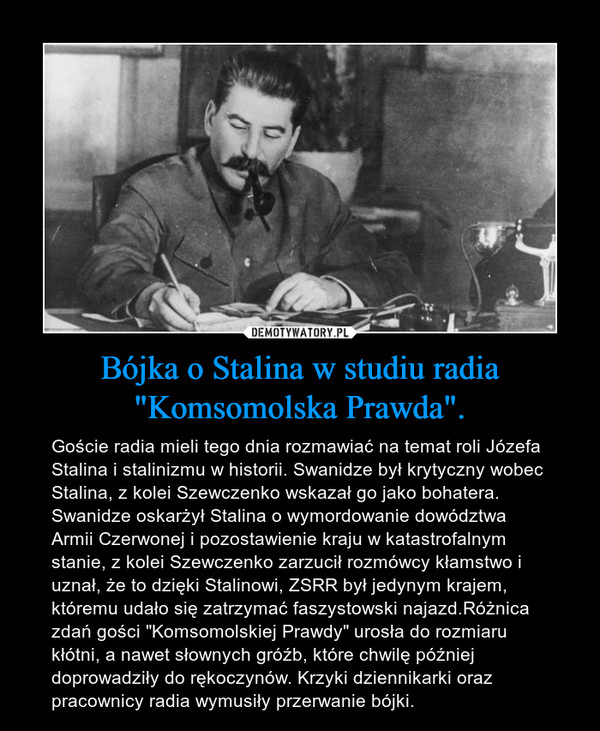 """Bójka o Stalina w studiu radia """"Komsomolska Prawda"""". – Goście radia mieli tego dnia rozmawiać na temat roli Józefa Stalina i stalinizmu w historii. Swanidze był krytyczny wobec Stalina, z kolei Szewczenko wskazał go jako bohatera. Swanidze oskarżył Stalina o wymordowanie dowództwa Armii Czerwonej i pozostawienie kraju w katastrofalnym stanie, z kolei Szewczenko zarzucił rozmówcy kłamstwo i uznał, że to dzięki Stalinowi, ZSRR był jedynym krajem, któremu udało się zatrzymać faszystowski najazd.Różnica zdań gości """"Komsomolskiej Prawdy"""" urosła do rozmiaru kłótni, a nawet słownych gróźb, które chwilę później doprowadziły do rękoczynów. Krzyki dziennikarki oraz pracownicy radia wymusiły przerwanie bójki."""