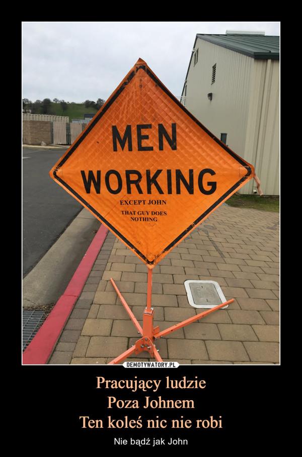 Pracujący ludziePoza JohnemTen koleś nic nie robi – Nie bądź jak John MEN WORKINGEXCEPT JOHN THAT GUY DOES NOTHING