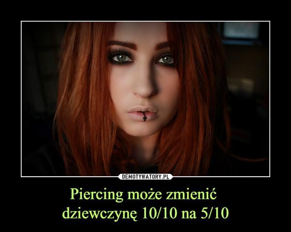 Piercing może zmienić dziewczynę 10/10 na 5/10 –