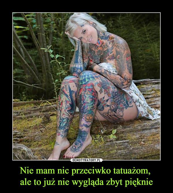 Nie mam nic przeciwko tatuażom, ale to już nie wygląda zbyt pięknie –