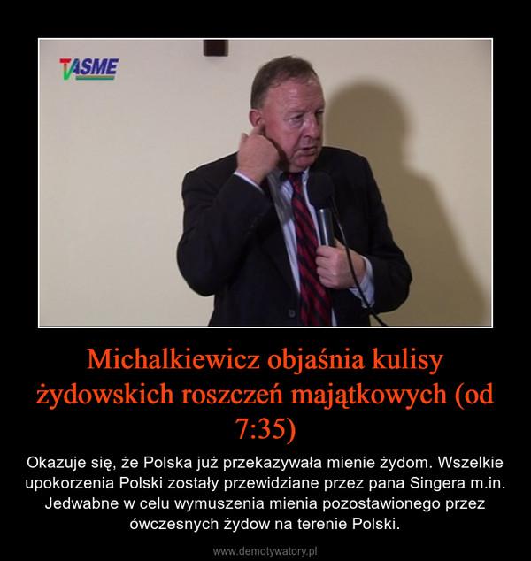 Michalkiewicz objaśnia kulisy żydowskich roszczeń majątkowych (od 7:35) – Okazuje się, że Polska już przekazywała mienie żydom. Wszelkie upokorzenia Polski zostały przewidziane przez pana Singera m.in. Jedwabne w celu wymuszenia mienia pozostawionego przez ówczesnych żydow na terenie Polski.