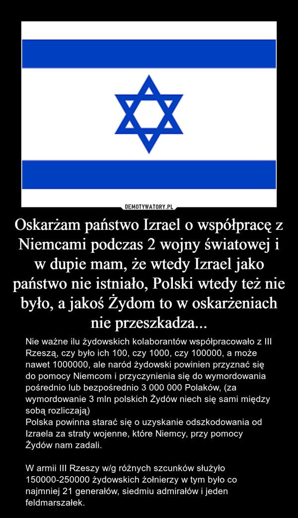 Oskarżam państwo Izrael o współpracę z Niemcami podczas 2 wojny światowej i w dupie mam, że wtedy Izrael jako państwo nie istniało, Polski wtedy też nie było, a jakoś Żydom to w oskarżeniach nie przeszkadza... – Nie ważne ilu żydowskich kolaborantów współpracowało z III Rzeszą, czy było ich 100, czy 1000, czy 100000, a może nawet 1000000, ale naród żydowski powinien przyznać się do pomocy Niemcom i przyczynienia się do wymordowania pośrednio lub bezpośrednio 3 000 000 Polaków, (za wymordowanie 3 mln polskich Żydów niech się sami między sobą rozliczają)Polska powinna starać się o uzyskanie odszkodowania od Izraela za straty wojenne, które Niemcy, przy pomocy Żydów nam zadali.W armii III Rzeszy w/g różnych szcunków służyło 150000-250000 żydowskich żołnierzy w tym było co najmniej 21 generałów, siedmiu admirałów i jeden feldmarszałek.