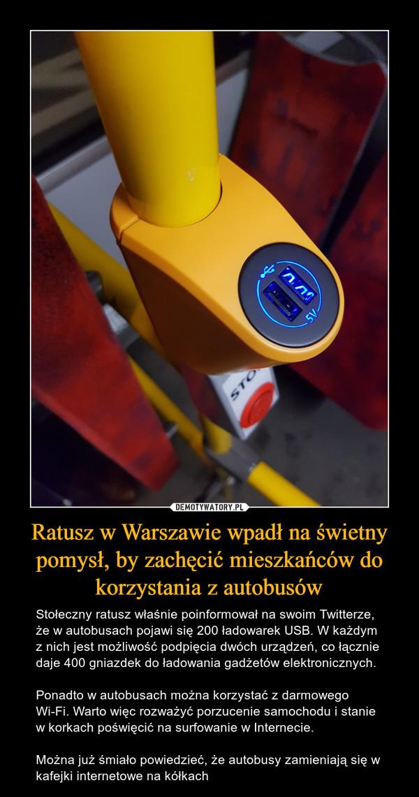 Ratusz w Warszawie wpadł na świetny pomysł, by zachęcić mieszkańców do korzystania z autobusów – Stołeczny ratusz właśnie poinformował na swoim Twitterze, że w autobusach pojawi się 200 ładowarek USB. W każdym z nich jest możliwość podpięcia dwóch urządzeń, co łącznie daje 400 gniazdek do ładowania gadżetów elektronicznych.Ponadto w autobusach można korzystać z darmowego Wi-Fi. Warto więc rozważyć porzucenie samochodu i stanie w korkach poświęcić na surfowanie w Internecie.Można już śmiało powiedzieć, że autobusy zamieniają się w kafejki internetowe na kółkach
