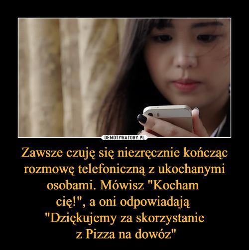 """Zawsze czuję się niezręcznie kończąc rozmowę telefoniczną z ukochanymi osobami. Mówisz """"Kocham  cię!"""", a oni odpowiadają  """"Dziękujemy za skorzystanie  z Pizza na dowóz"""""""