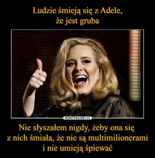 Nie słyszałem nigdy, żeby ona się z nich śmiała, że nie są multimilionerami i nie umieją śpiewać –