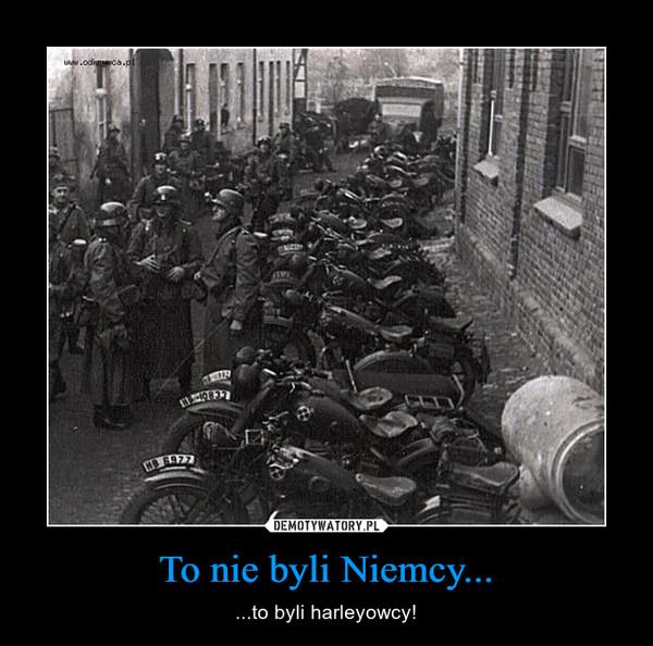 To nie byli Niemcy... – ...to byli harleyowcy!