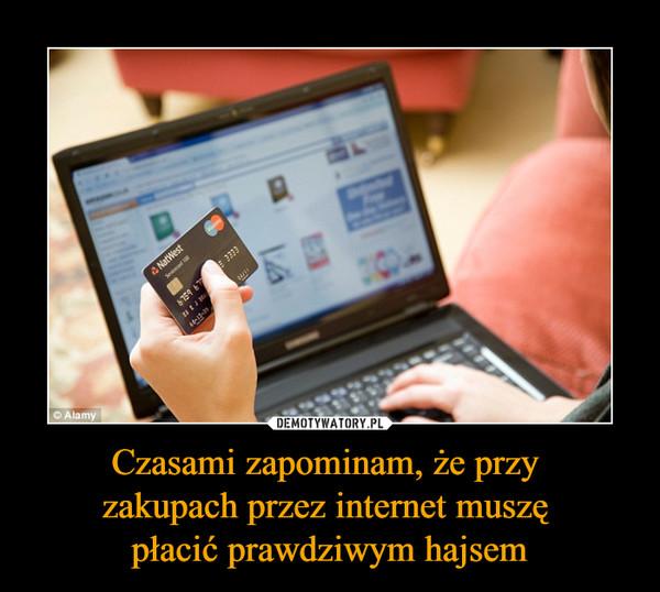 Czasami zapominam, że przy zakupach przez internet muszę płacić prawdziwym hajsem –