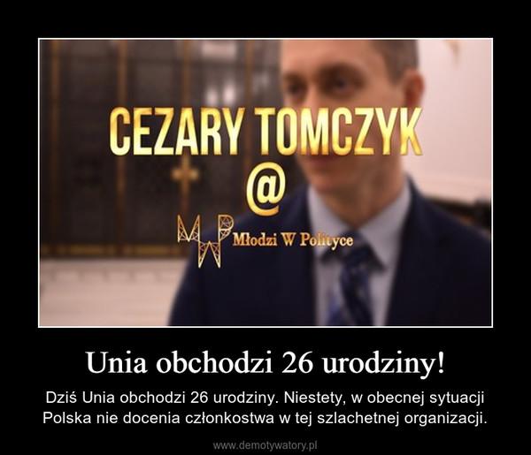 Unia obchodzi 26 urodziny! – Dziś Unia obchodzi 26 urodziny. Niestety, w obecnej sytuacji Polska nie docenia członkostwa w tej szlachetnej organizacji.
