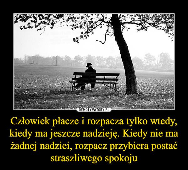 Człowiek płacze i rozpacza tylko wtedy, kiedy ma jeszcze nadzieję. Kiedy nie ma żadnej nadziei, rozpacz przybiera postać straszliwego spokoju –