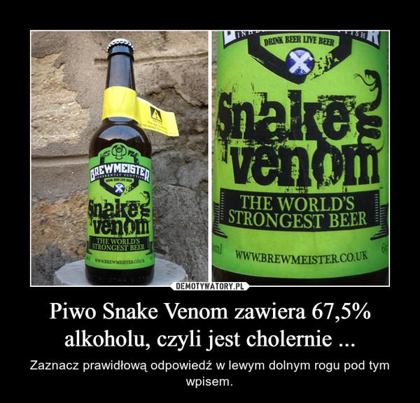 Piwo Snake Venom zawiera 67,5% alkoholu, czyli jest cholernie ... – Zaznacz prawidłową odpowiedź w lewym dolnym rogu pod tym wpisem.