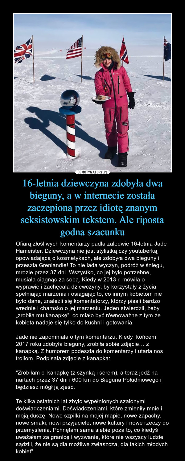 """16-letnia dziewczyna zdobyła dwa bieguny, a w internecie została zaczepiona przez idiotę znanym seksistowskim tekstem. Ale riposta godna szacunku – Ofiarą złośliwych komentarzy padła zaledwie 16-letnia Jade Hameister. Dziewczyna nie jest stylistką czy youtuberką opowiadającą o kosmetykach, ale zdobyła dwa bieguny i przeszła Grenlandię! To nie lada wyczyn, podróż w śniegu, mrozie przez 37 dni. Wszystko, co jej było potrzebne, musiała ciągnąc za sobą. Kiedy w 2013 r. mówiła o wyprawie i zachęcała dziewczyny, by korzystały z życia, spełniając marzenia i osiągając to, co innym kobietom nie było dane, znaleźli się komentatorzy, którzy pisali bardzo wrednie i chamsko o jej marzeniu. Jeden stwierdził, żeby """"zrobiła mu kanapkę"""", co miało być równoważne z tym że kobieta nadaje się tylko do kuchni i gotowania.Jade nie zapomniała o tym komentarzu. Kiedy  końcem 2017 roku zdobyła bieguny, zrobiła sobie zdjęcie… z kanapką. Z humorem podeszła do komentarzy i utarła nos trollom. Podpisała zdjęcie z kanapką:""""Zrobiłam ci kanapkę (z szynką i serem), a teraz jedź na nartach przez 37 dni i 600 km do Bieguna Południowego i będziesz mógł ją zjeść.Te kilka ostatnich lat zbyło wypełnionych szalonymi doświadczeniami. Doświadczeniami, które zmieniły mnie i moją duszę. Nowe szpilki na mojej mapie, nowe zapachy, nowe smaki, nowi przyjaciele, nowe kultury i nowe rzeczy do przemyślenia. Pchnęłam sama siebie poza to, co kiedyś uważałam za granicę i wyzwanie, które nie wszyscy ludzie sądzili, że nie są dla możliwe zwłaszcza, dla takich młodych kobiet"""""""
