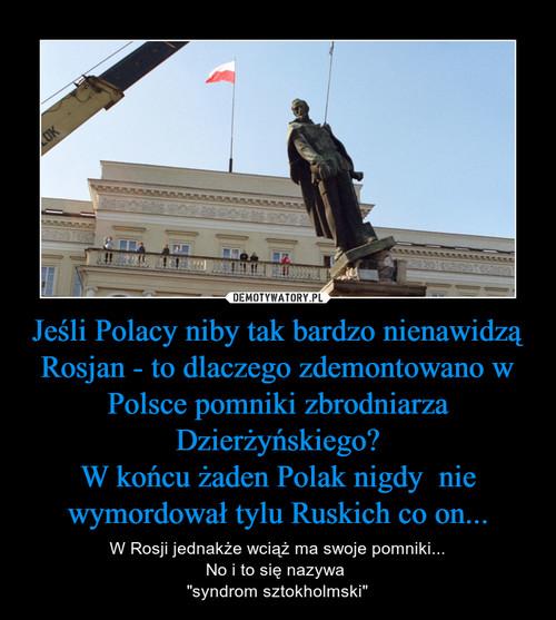 Jeśli Polacy niby tak bardzo nienawidzą Rosjan - to dlaczego zdemontowano w Polsce pomniki zbrodniarza Dzierżyńskiego? W końcu żaden Polak nigdy  nie wymordował tylu Ruskich co on...
