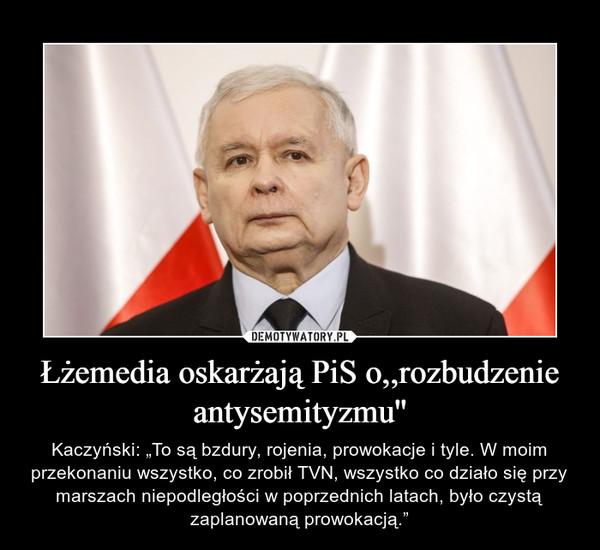 """Łżemedia oskarżają PiS o,,rozbudzenie antysemityzmu'' – Kaczyński: """"To są bzdury, rojenia, prowokacje i tyle. W moim przekonaniu wszystko, co zrobił TVN, wszystko co działo się przy marszach niepodległości w poprzednich latach, było czystą zaplanowaną prowokacją."""""""