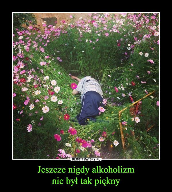 Jeszcze nigdy alkoholizmnie był tak piękny –
