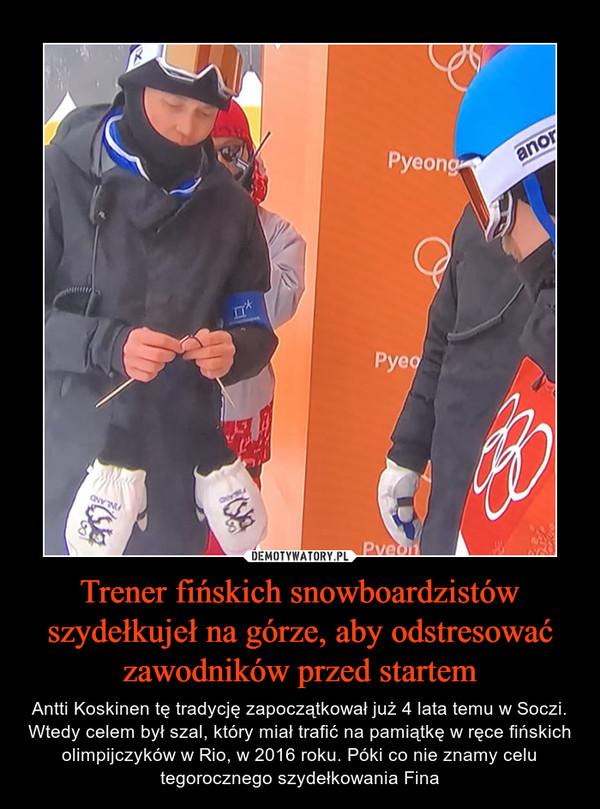 Trener fińskich snowboardzistów szydełkujeł na górze, aby odstresować zawodników przed startem – Antti Koskinen tę tradycję zapoczątkował już 4 lata temu w Soczi. Wtedy celem był szal, który miał trafić na pamiątkę w ręce fińskich olimpijczyków w Rio, w 2016 roku. Póki co nie znamy celu tegorocznego szydełkowania Fina
